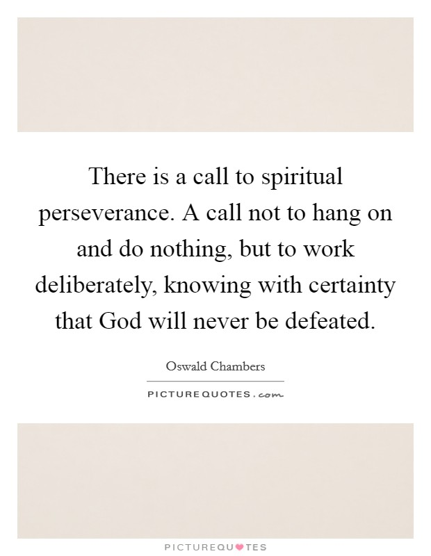There is a call to spiritual perseverance. A call not to hang on and do nothing, but to work deliberately, knowing with certainty that God will never be defeated Picture Quote #1