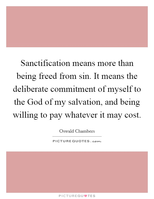 Sanctification means more than being freed from sin. It means the deliberate commitment of myself to the God of my salvation, and being willing to pay whatever it may cost Picture Quote #1
