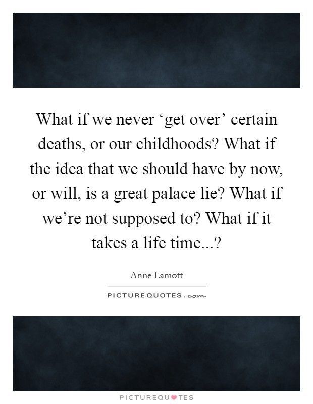 What if we never 'get over' certain deaths, or our childhoods? What if the idea that we should have by now, or will, is a great palace lie? What if we're not supposed to? What if it takes a life time...? Picture Quote #1