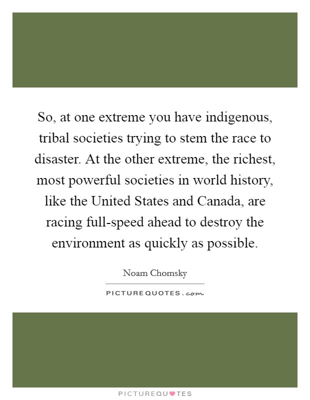 So, at one extreme you have indigenous, tribal societies trying to stem the race to disaster. At the other extreme, the richest, most powerful societies in world history, like the United States and Canada, are racing full-speed ahead to destroy the environment as quickly as possible Picture Quote #1