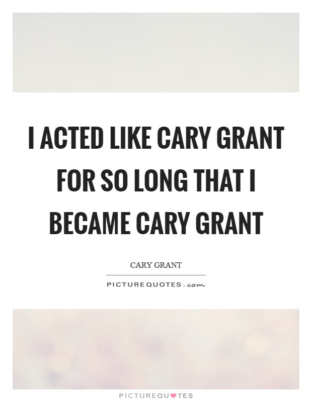 I acted like Cary Grant for so long that I became Cary Grant Picture Quote #1