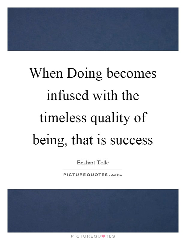 When Doing becomes infused with the timeless quality of being, that is success Picture Quote #1