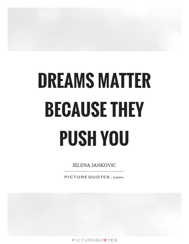 Dreams Matter because they push you Picture Quote #1