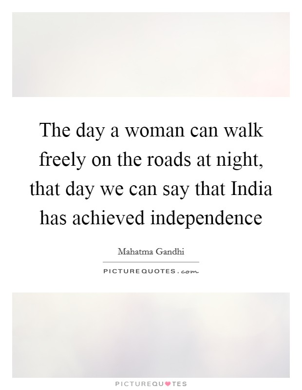 The day a woman can walk freely on the roads at night, that day we can say that India has achieved independence Picture Quote #1