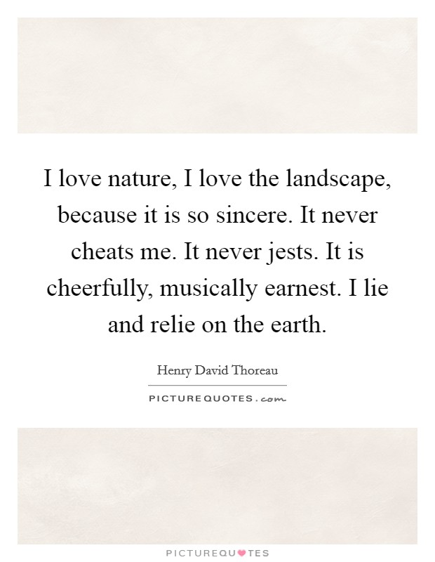 I love nature, I love the landscape, because it is so sincere. It never cheats me. It never jests. It is cheerfully, musically earnest. I lie and relie on the earth Picture Quote #1