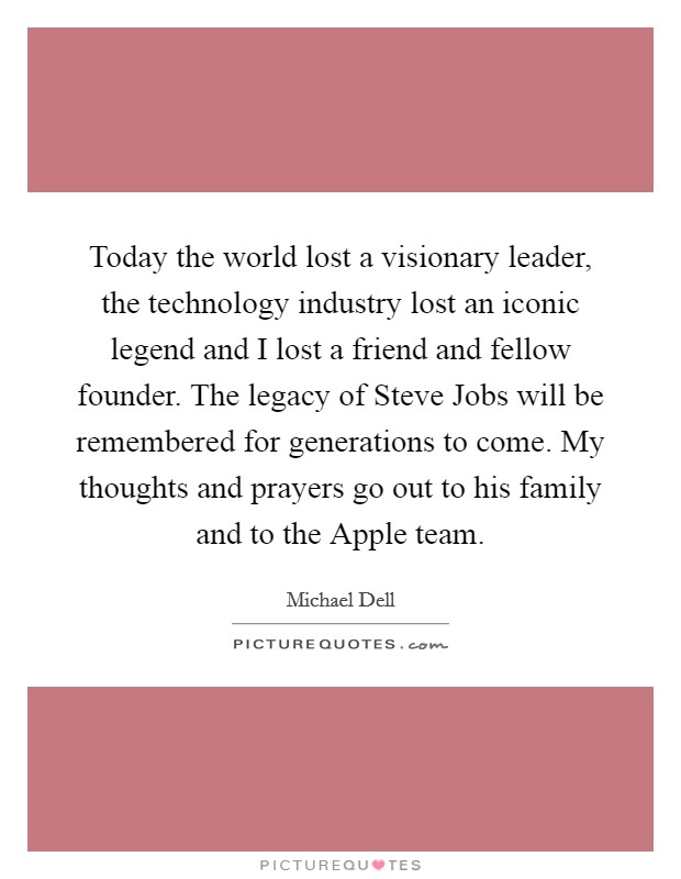 Today the world lost a visionary leader, the technology industry lost an iconic legend and I lost a friend and fellow founder. The legacy of Steve Jobs will be remembered for generations to come. My thoughts and prayers go out to his family and to the Apple team Picture Quote #1