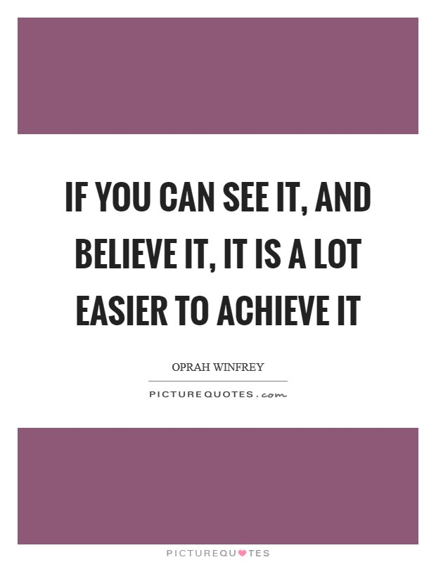 If you can see it, and believe it, it is a LOT easier to achieve it Picture Quote #1