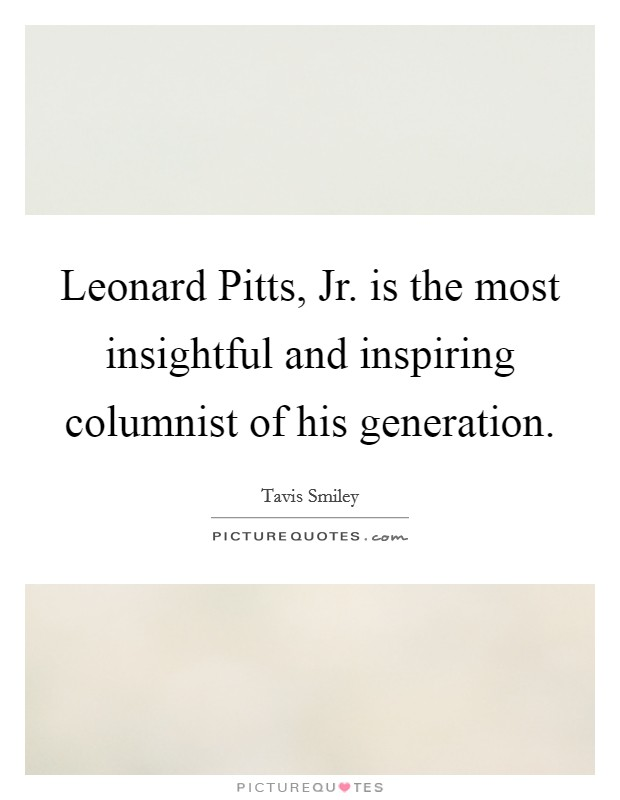 Leonard Pitts, Jr. is the most insightful and inspiring columnist of his generation Picture Quote #1