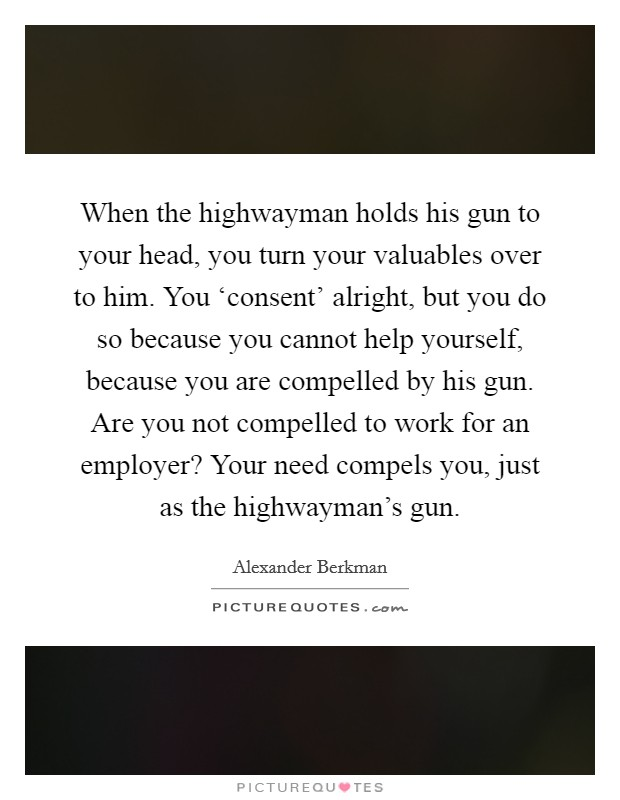 When the highwayman holds his gun to your head, you turn your valuables over to him. You 'consent' alright, but you do so because you cannot help yourself, because you are compelled by his gun. Are you not compelled to work for an employer? Your need compels you, just as the highwayman's gun Picture Quote #1