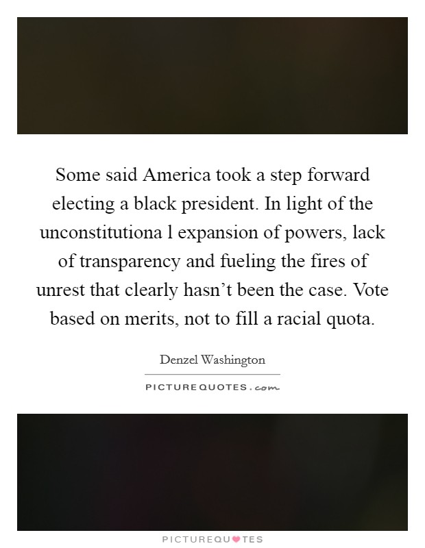 Some said America took a step forward electing a black president. In light of the unconstitutiona l expansion of powers, lack of transparency and fueling the fires of unrest that clearly hasn't been the case. Vote based on merits, not to fill a racial quota Picture Quote #1