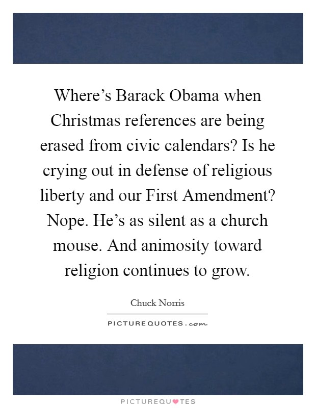 Where's Barack Obama when Christmas references are being erased from civic calendars? Is he crying out in defense of religious liberty and our First Amendment? Nope. He's as silent as a church mouse. And animosity toward religion continues to grow Picture Quote #1