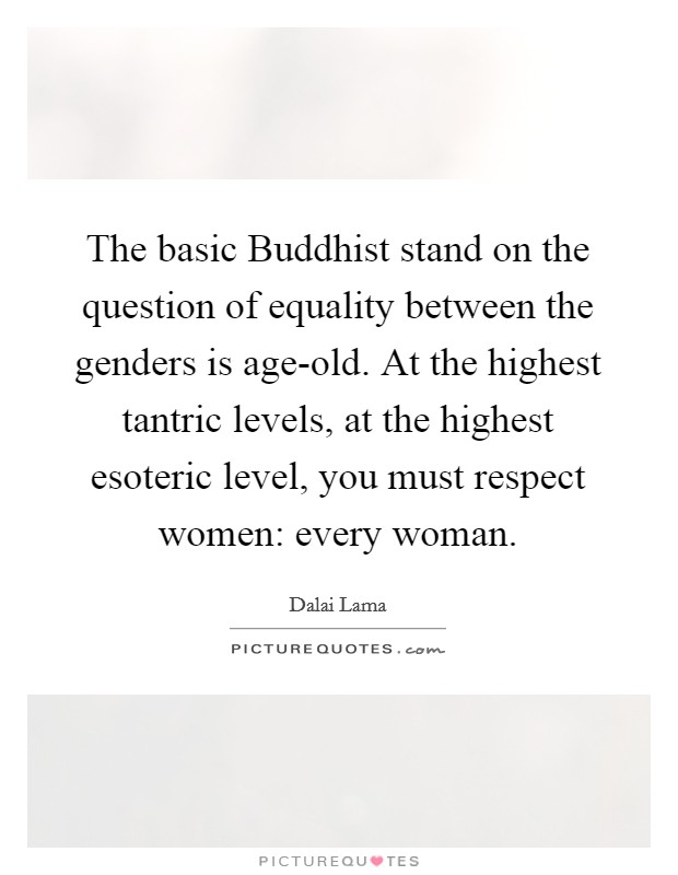 The basic Buddhist stand on the question of equality between the genders is age-old. At the highest tantric levels, at the highest esoteric level, you must respect women: every woman Picture Quote #1