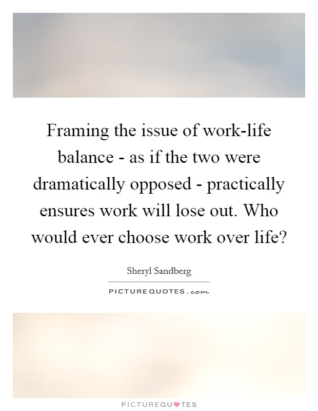 Framing the issue of work-life balance - as if the two were dramatically opposed - practically ensures work will lose out. Who would ever choose work over life? Picture Quote #1
