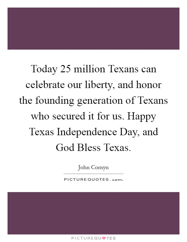 Today 25 million Texans can celebrate our liberty, and honor the founding generation of Texans who secured it for us. Happy Texas Independence Day, and God Bless Texas Picture Quote #1
