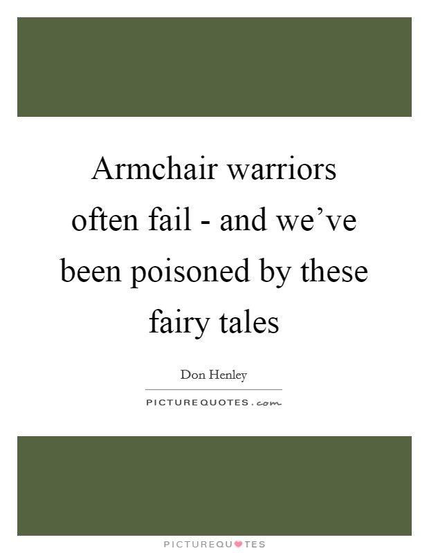 Armchair warriors often fail - and we've been poisoned by these fairy tales Picture Quote #1