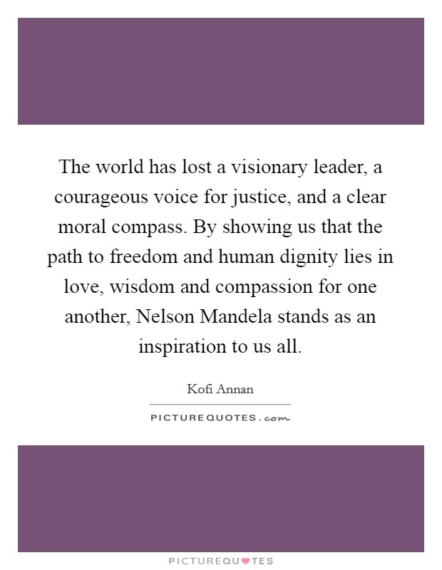 The world has lost a visionary leader, a courageous voice for justice, and a clear moral compass. By showing us that the path to freedom and human dignity lies in love, wisdom and compassion for one another, Nelson Mandela stands as an inspiration to us all Picture Quote #1
