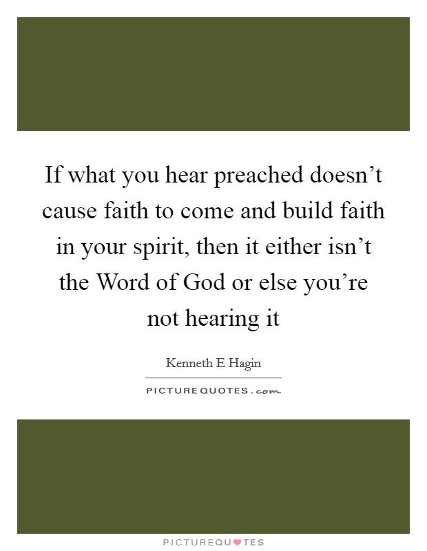 If what you hear preached doesn't cause faith to come and build faith in your spirit, then it either isn't the Word of God or else you're not hearing it Picture Quote #1