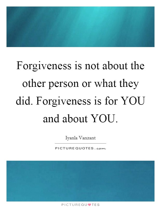 Forgiveness is not about the other person or what they did. Forgiveness is for YOU and about YOU Picture Quote #1