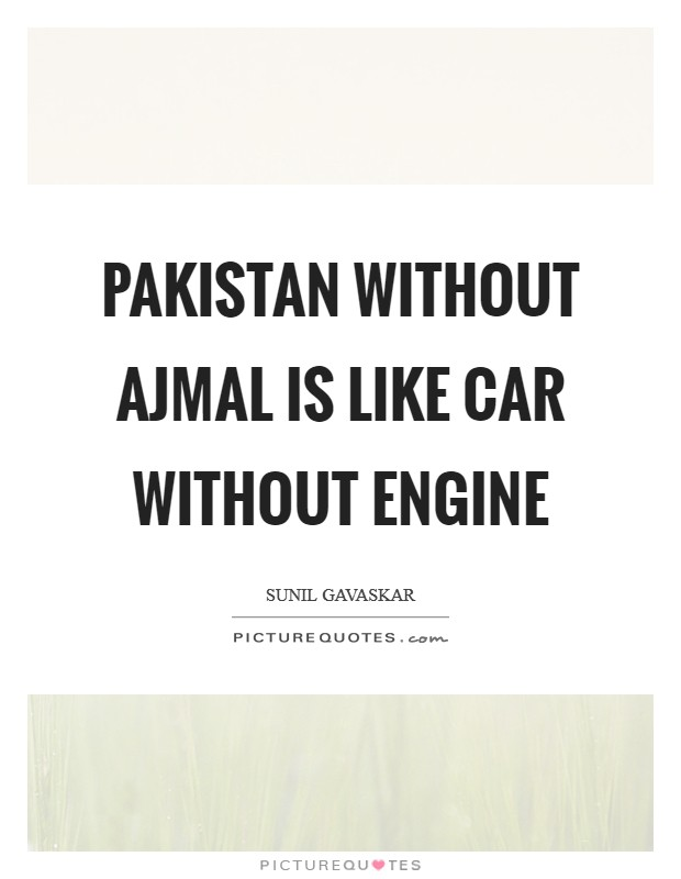 Pakistan without Ajmal is like car without engine Picture Quote #1