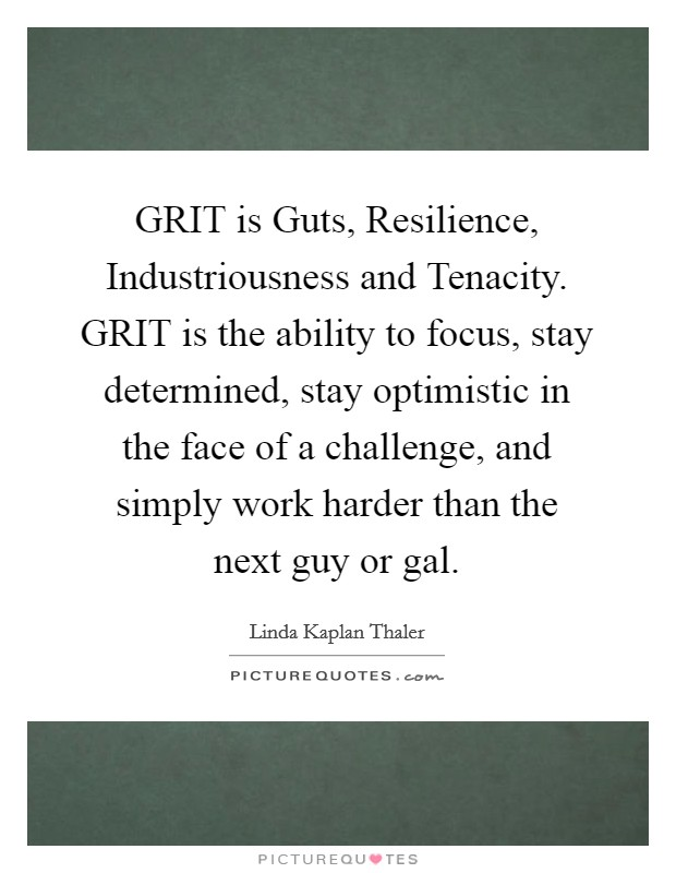 GRIT is Guts, Resilience, Industriousness and Tenacity. GRIT is the ability to focus, stay determined, stay optimistic in the face of a challenge, and simply work harder than the next guy or gal Picture Quote #1