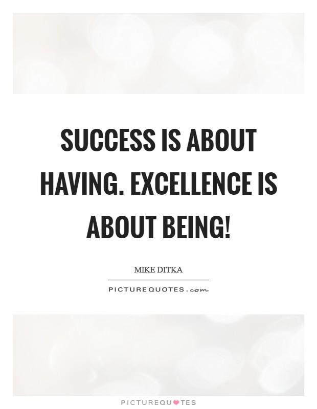 Success is about having. Excellence is about Being! Picture Quote #1