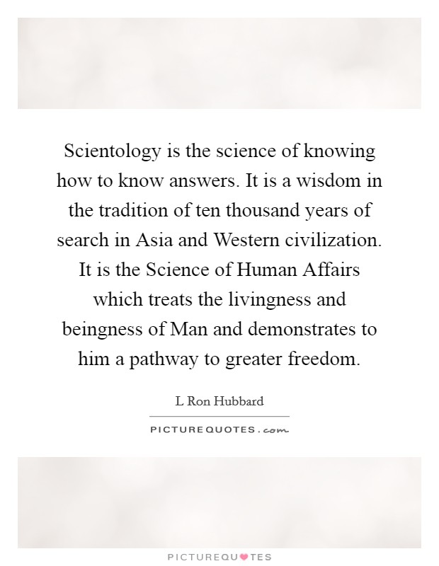 Scientology is the science of knowing how to know answers. It is a wisdom in the tradition of ten thousand years of search in Asia and Western civilization. It is the Science of Human Affairs which treats the livingness and beingness of Man and demonstrates to him a pathway to greater freedom Picture Quote #1