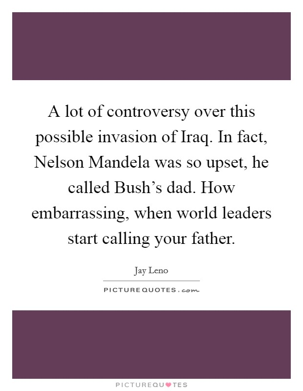 A lot of controversy over this possible invasion of Iraq. In fact, Nelson Mandela was so upset, he called Bush's dad. How embarrassing, when world leaders start calling your father Picture Quote #1