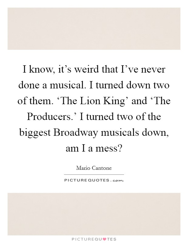 I know, it's weird that I've never done a musical. I turned down two of them. 'The Lion King' and 'The Producers.' I turned two of the biggest Broadway musicals down, am I a mess? Picture Quote #1