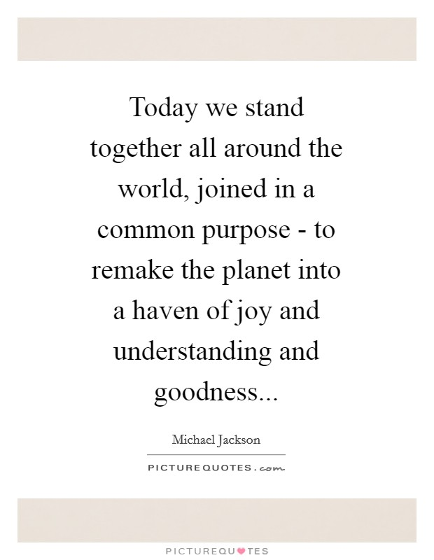 Today we stand together all around the world, joined in a common purpose - to remake the planet into a haven of joy and understanding and goodness Picture Quote #1