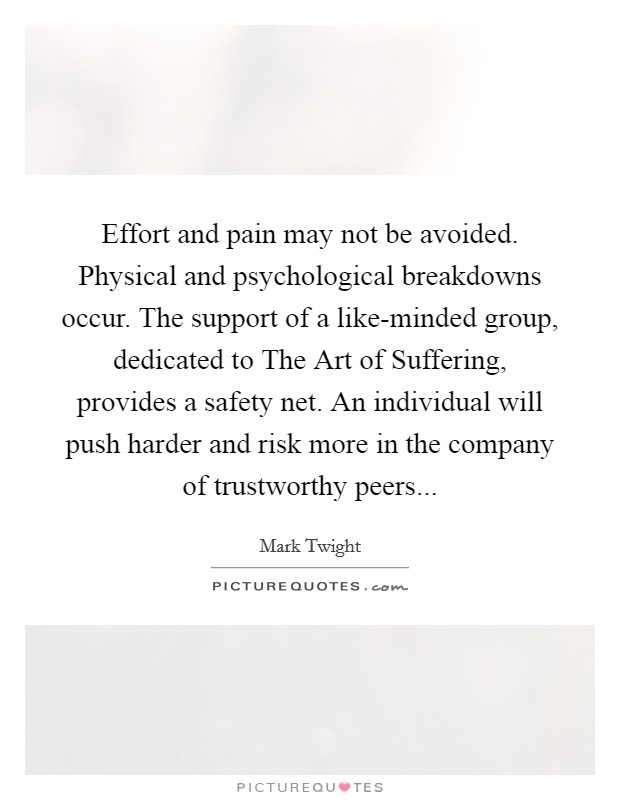 Effort and pain may not be avoided. Physical and psychological breakdowns occur. The support of a like-minded group, dedicated to The Art of Suffering, provides a safety net. An individual will push harder and risk more in the company of trustworthy peers Picture Quote #1