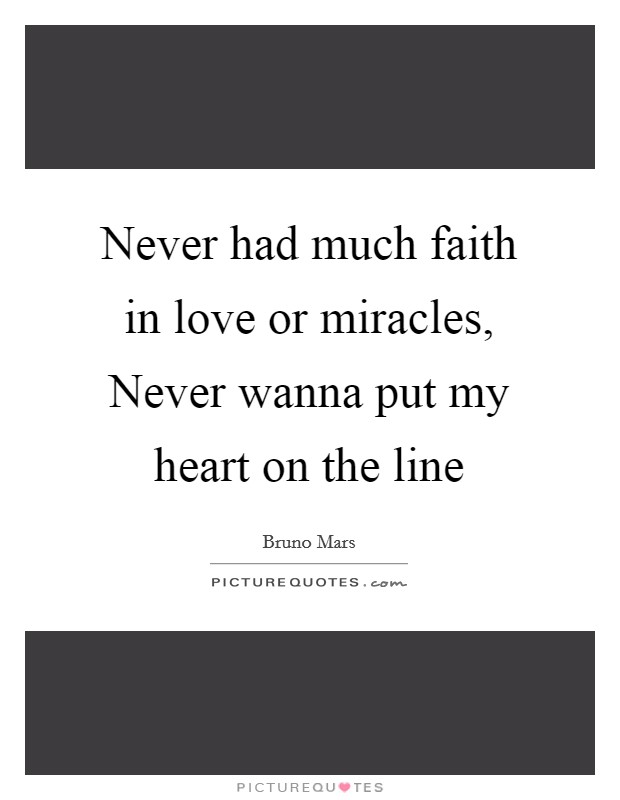 Never had much faith in love or miracles, Never wanna put my heart on the line Picture Quote #1