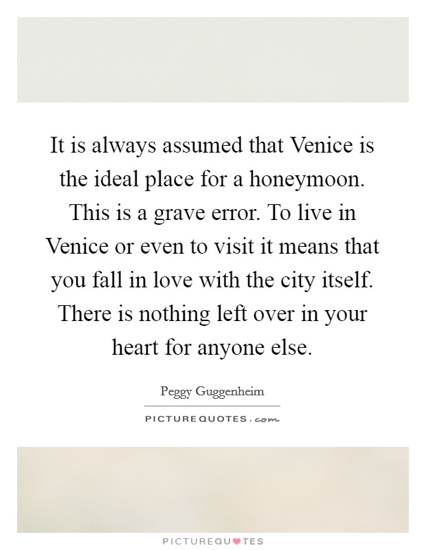 It is always assumed that Venice is the ideal place for a honeymoon. This is a grave error. To live in Venice or even to visit it means that you fall in love with the city itself. There is nothing left over in your heart for anyone else Picture Quote #1