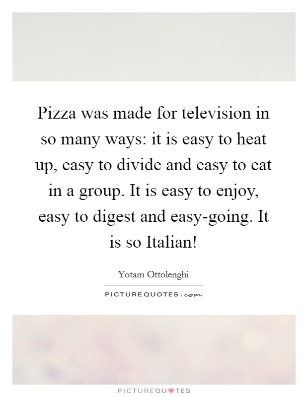 Pizza was made for television in so many ways: it is easy to heat up, easy to divide and easy to eat in a group. It is easy to enjoy, easy to digest and easy-going. It is so Italian! Picture Quote #1