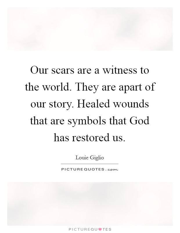 Our scars are a witness to the world. They are apart of our story. Healed wounds that are symbols that God has restored us Picture Quote #1