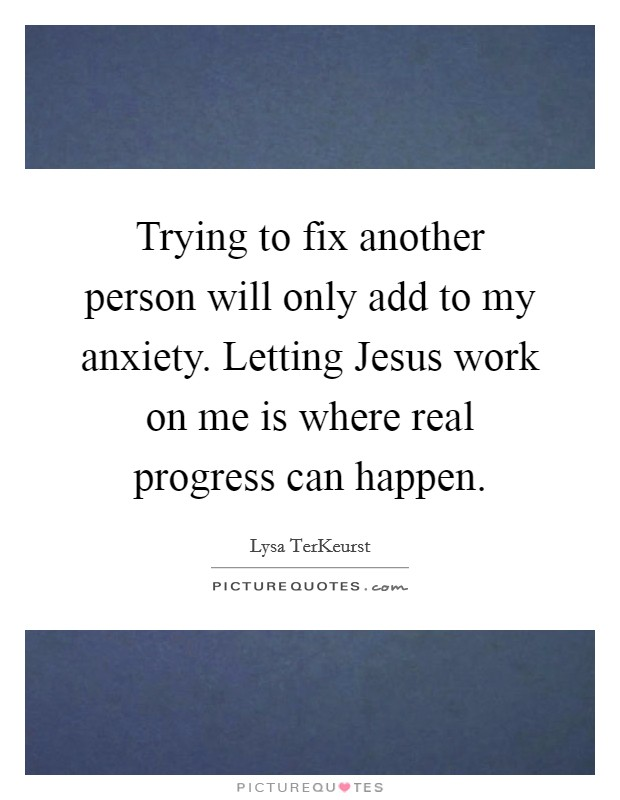 Trying to fix another person will only add to my anxiety. Letting Jesus work on me is where real progress can happen Picture Quote #1