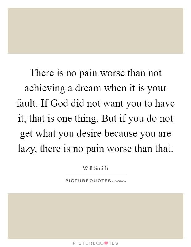 There is no pain worse than not achieving a dream when it is your fault. If God did not want you to have it, that is one thing. But if you do not get what you desire because you are lazy, there is no pain worse than that Picture Quote #1