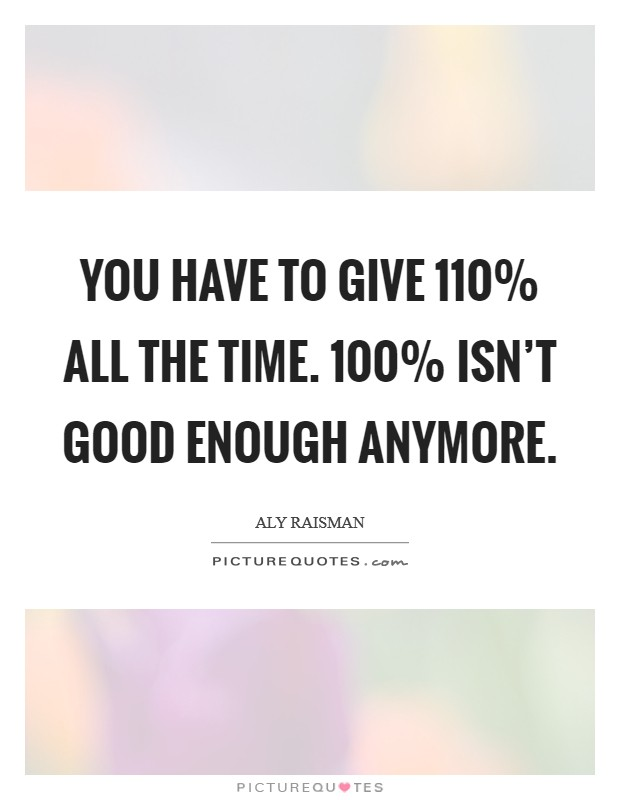 You have to give 110% all the time. 100% isn't good enough anymore Picture Quote #1