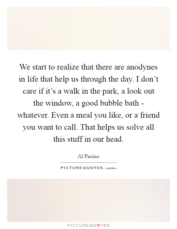 We start to realize that there are anodynes in life that help us through the day. I don't care if it's a walk in the park, a look out the window, a good bubble bath - whatever. Even a meal you like, or a friend you want to call. That helps us solve all this stuff in our head Picture Quote #1