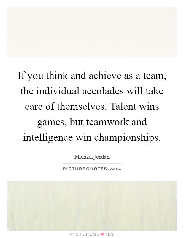 If you think and achieve as a team, the individual accolades will take care of themselves. Talent wins games, but teamwork and intelligence win championships Picture Quote #1