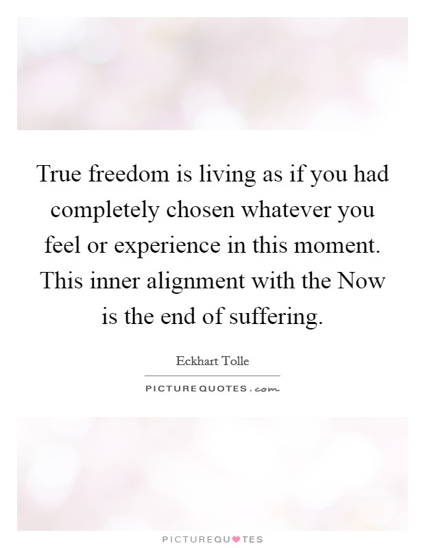 True freedom is living as if you had completely chosen whatever you feel or experience in this moment. This inner alignment with the Now is the end of suffering Picture Quote #1