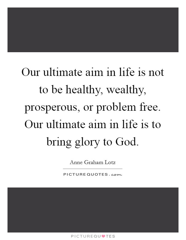 Our ultimate aim in life is not to be healthy, wealthy, prosperous, or problem free. Our ultimate aim in life is to bring glory to God Picture Quote #1