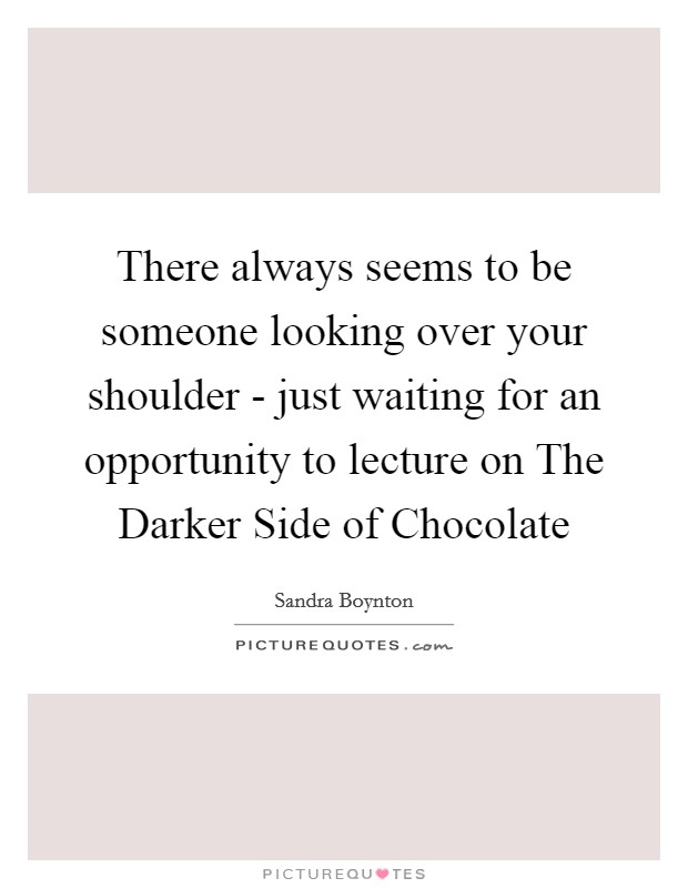 There always seems to be someone looking over your shoulder - just waiting for an opportunity to lecture on The Darker Side of Chocolate Picture Quote #1
