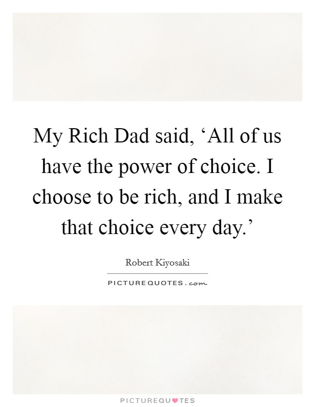My Rich Dad said, 'All of us have the power of choice. I choose to be rich, and I make that choice every day.' Picture Quote #1