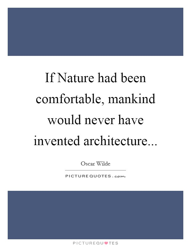 If Nature had been comfortable, mankind would never have invented architecture Picture Quote #1