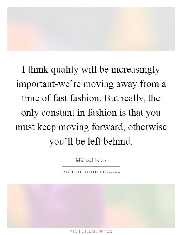 I think quality will be increasingly important-we're moving away from a time of fast fashion. But really, the only constant in fashion is that you must keep moving forward, otherwise you'll be left behind Picture Quote #1