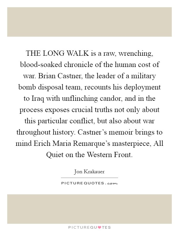 THE LONG WALK is a raw, wrenching, blood-soaked chronicle of the human cost of war. Brian Castner, the leader of a military bomb disposal team, recounts his deployment to Iraq with unflinching candor, and in the process exposes crucial truths not only about this particular conflict, but also about war throughout history. Castner's memoir brings to mind Erich Maria Remarque's masterpiece, All Quiet on the Western Front Picture Quote #1