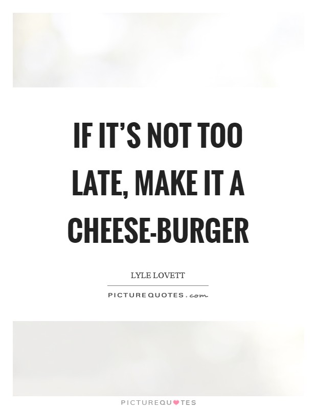 If it's not too late, make it a cheese-burger Picture Quote #1