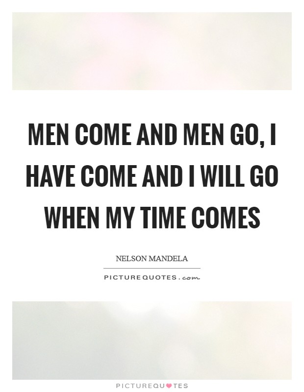 Men come and men go, I have come and I will go when my time comes Picture Quote #1