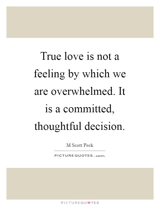 True love is not a feeling by which we are overwhelmed. It is a committed, thoughtful decision Picture Quote #1