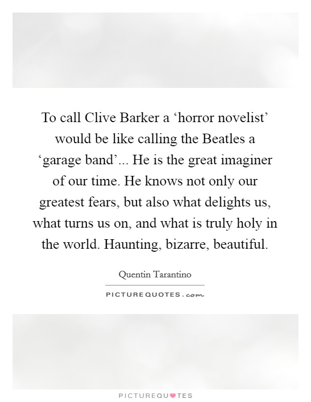 To call Clive Barker a 'horror novelist' would be like calling the Beatles a 'garage band'... He is the great imaginer of our time. He knows not only our greatest fears, but also what delights us, what turns us on, and what is truly holy in the world. Haunting, bizarre, beautiful Picture Quote #1